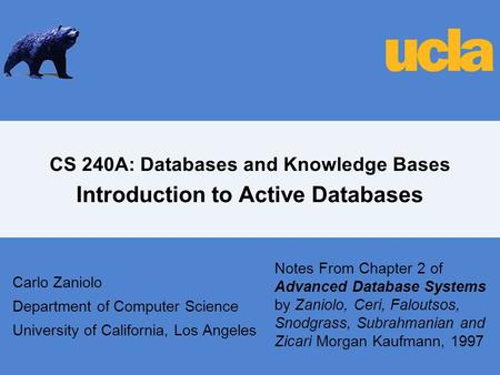 CS 240A: Databases and Knowledge Bases Introduction to Active Databases Carlo Zaniolo Department of Computer Science University of California, Los Angeles.