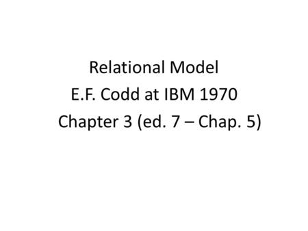 Relational Model E.F. Codd at IBM 1970 Chapter 3 (ed. 7 – Chap. 5)
