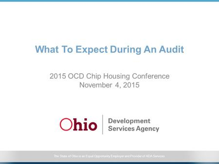 The State of Ohio is an Equal Opportunity Employer and Provider of ADA Services What To Expect During An Audit 2015 OCD Chip Housing Conference November.
