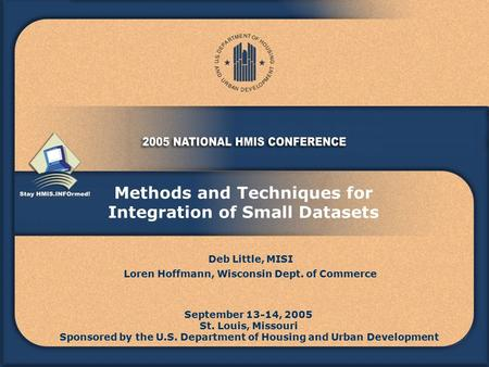 Methods and Techniques for Integration of Small Datasets September 13-14, 2005 St. Louis, Missouri Sponsored by the U.S. Department of Housing and Urban.