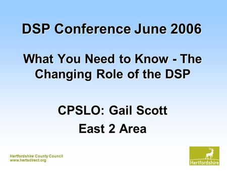 Hertfordshire County Council www.hertsdirect.org DSP Conference June 2006 What You Need to Know - The Changing Role of the DSP CPSLO: Gail Scott East 2.