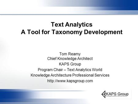 Text Analytics A Tool for Taxonomy Development Tom Reamy Chief Knowledge Architect KAPS Group Program Chair – Text Analytics World Knowledge Architecture.