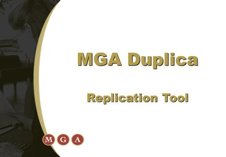 MGA Duplica Replication Tool. 1. High Availability and Avoidance of Data Loss  Replicate to alternate databases 2. Split activities across databases.
