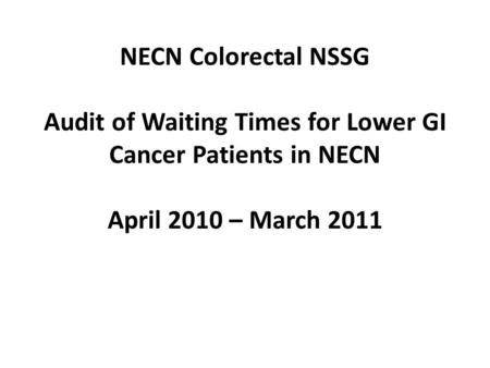 NECN Colorectal NSSG Audit of Waiting Times for Lower GI Cancer Patients in NECN April 2010 – March 2011.