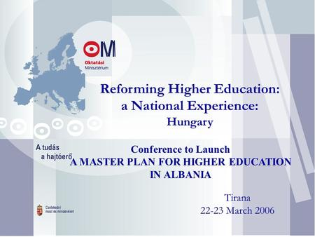 Reforming Higher Education: a National Experience: Hungary Tirana 22-23 March 2006 Conference to Launch A MASTER PLAN FOR HIGHER EDUCATION IN ALBANIA.