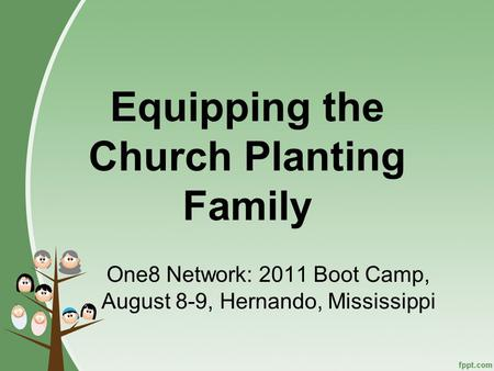 Equipping the Church Planting Family One8 Network: 2011 Boot Camp, August 8-9, Hernando, Mississippi.