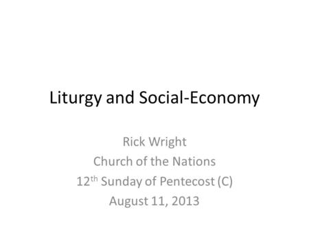 Liturgy and Social-Economy Rick Wright Church of the Nations 12 th Sunday of Pentecost (C) August 11, 2013.