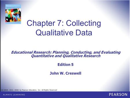 © (2015, 2012, 2008) by Pearson Education, Inc. All Rights Reserved Chapter 7: Collecting Qualitative Data Educational Research: Planning, Conducting,