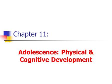 Chapter 11: Adolescence: Physical & Cognitive Development.
