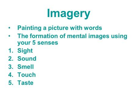 Imagery Painting a picture with words The formation of mental images using your 5 senses 1.Sight 2.Sound 3.Smell 4.Touch 5.Taste.