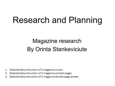 Research and Planning Magazine research By Orinta Stankeviciute 1.Detailed deconstruction of 3 magazine covers 2.Detailed deconstruction of 3 magazine.