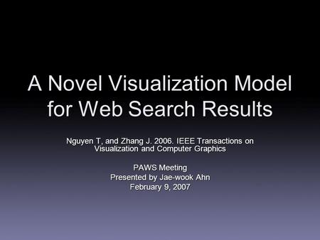 A Novel Visualization Model for Web Search Results Nguyen T, and Zhang J. 2006. IEEE Transactions on Visualization and Computer Graphics PAWS Meeting Presented.