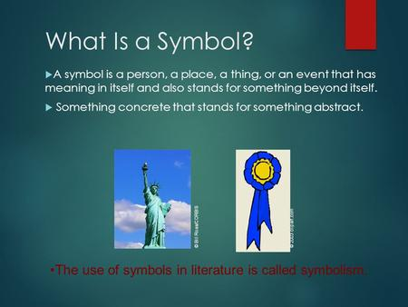 What Is a Symbol?  A symbol is a person, a place, a thing, or an event that has meaning in itself and also stands for something beyond itself.  Something.