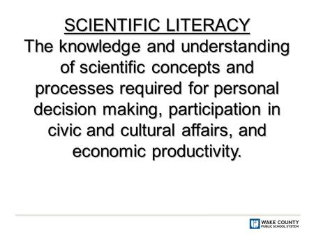 SCIENTIFIC LITERACY The knowledge and understanding of scientific concepts and processes required for personal decision making, participation in civic.