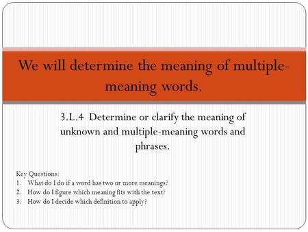 3.L.4 Determine or clarify the meaning of unknown and multiple-meaning words and phrases. We will determine the meaning of multiple- meaning words. Key.
