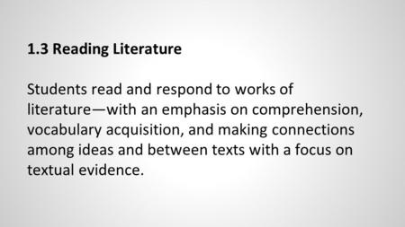 1.3 Reading Literature Students read and respond to works of literature—with an emphasis on comprehension, vocabulary acquisition, and making connections.