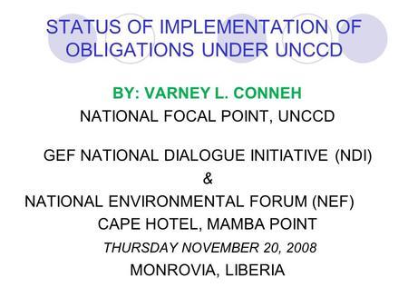 STATUS OF IMPLEMENTATION OF OBLIGATIONS UNDER UNCCD BY: VARNEY L. CONNEH NATIONAL FOCAL POINT, UNCCD GEF NATIONAL DIALOGUE INITIATIVE (NDI) & NATIONAL.