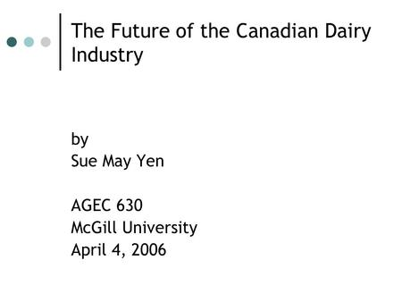 The Future of the Canadian Dairy Industry by Sue May Yen AGEC 630 McGill University April 4, 2006.