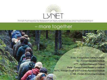 – more together Evira - Finnish Food Safety Authority GL - Finnish Geodetic Institute MTT - Agrifood Research Finland Metla - Finnish Forest Research Institute.