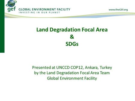 Presented at UNCCD COP12, Ankara, Turkey by the Land Degradation Focal Area Team Global Environment Facility Land Degradation Focal Area & SDGs.