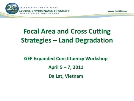 Focal Area and Cross Cutting Strategies – Land Degradation GEF Expanded Constituency Workshop April 5 – 7, 2011 Da Lat, Vietnam.