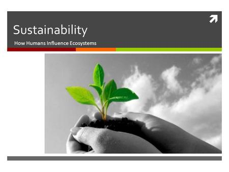  Sustainability How Humans Influence Ecosystems.