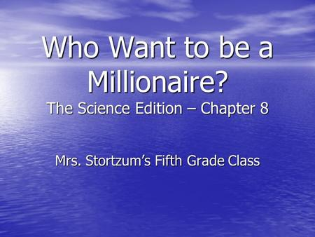 Who Want to be a Millionaire? The Science Edition – Chapter 8 Mrs. Stortzum's Fifth Grade Class.