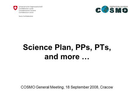 Federal Department of Home Affairs FDHA Federal Office of Meteorology and Climatology MeteoSwiss Science Plan, PPs, PTs, and more … COSMO General Meeting,