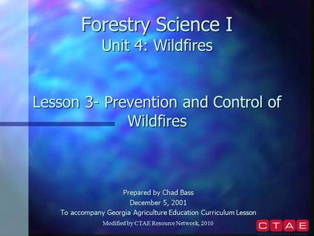Forestry Science I Unit 4: Wildfires Lesson 3- Prevention and Control of Wildfires Prepared by Chad Bass December 5, 2001 To accompany Georgia Agriculture.