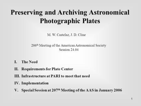 1 Preserving and Archiving Astronomical Photographic Plates M. W. Castelaz, J. D. Cline 206 th Meeting of the American Astronomical Society Session 24.04.