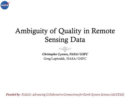 Ambiguity of Quality in Remote Sensing Data Christopher Lynnes, NASA/GSFC Greg Leptoukh, NASA/GSFC Funded by : NASA's Advancing Collaborative Connections.