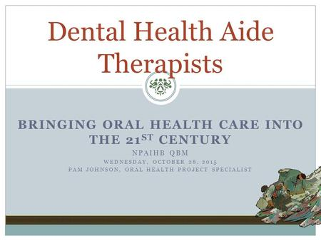 BRINGING ORAL HEALTH CARE INTO THE 21 ST CENTURY NPAIHB QBM WEDNESDAY, OCTOBER 28, 2015 PAM JOHNSON, ORAL HEALTH PROJECT SPECIALIST Dental Health Aide.