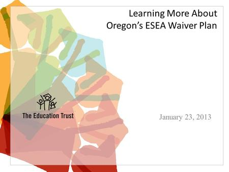 Learning More About Oregon's ESEA Waiver Plan January 23, 2013.