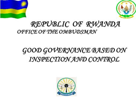 REPUBLIC OF RWANDA OFFICE OF THE OMBUDSMAN GOOD GOVERNANCE BASED ON INSPECTION AND CONTROL.