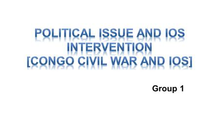 Group 1. About CONGO CONGO Civil War Intervention of IOs *PKO *MONUSCO *ICC Influence of IOs.