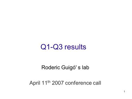 1 Q1-Q3 results Roderic Guigó' s lab April 11 th 2007 conference call.