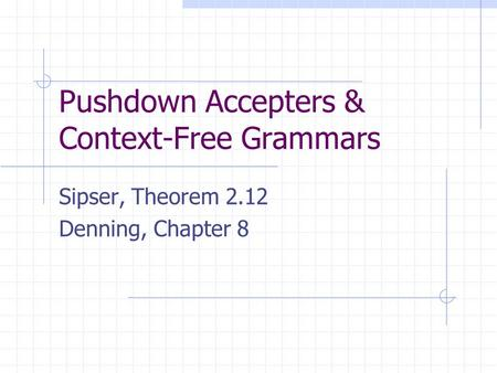 Pushdown Accepters & Context-Free Grammars Sipser, Theorem 2.12 Denning, Chapter 8.