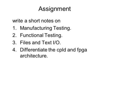 Assignment write a short notes on 1.Manufacturing Testing. 2.Functional Testing. 3.Files and Text I/O. 4.Differentiate the cpld and fpga architecture.