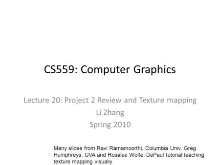 CS559: Computer Graphics Lecture 20: Project 2 Review and Texture mapping Li Zhang Spring 2010 Many slides from Ravi Ramamoorthi, Columbia Univ, Greg Humphreys,