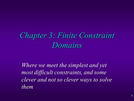 1 Chapter 3: Finite Constraint Domains Where we meet the simplest and yet most difficult constraints, and some clever and not so clever ways to solve them.