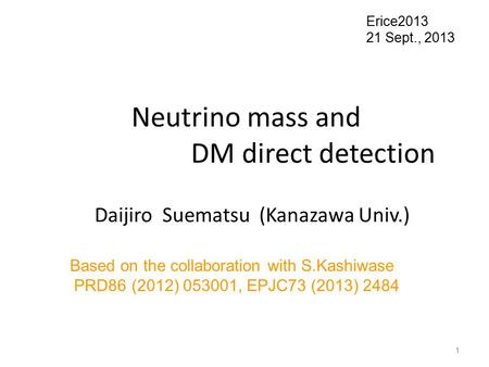 Neutrino mass and DM direct detection Daijiro Suematsu (Kanazawa Univ.) Erice2013 21 Sept., 2013 Based on the collaboration with S.Kashiwase PRD86 (2012)
