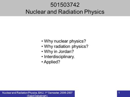 Nuclear and Radiation Physics, BAU, 1 st Semester, 2006-2007 (Saed Dababneh). 1 501503742 Nuclear and Radiation Physics Why nuclear physics? Why radiation.