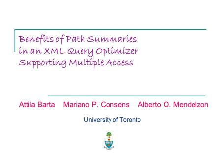 Benefits of Path Summaries in an XML Query Optimizer Supporting Multiple Access Attila Barta Mariano P. Consens Alberto O. Mendelzon University of Toronto.