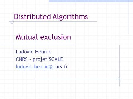 Mutual exclusion Ludovic Henrio CNRS - projet SCALE Distributed Algorithms.