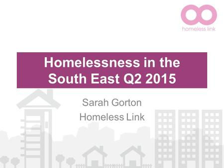 Homelessness in the South East Q2 2015 Sarah Gorton Homeless Link.