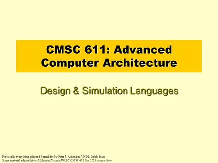 CMSC 611: Advanced Computer Architecture Design & Simulation Languages Practically everything adapted from slides by Peter J. Ashenden, VHDL Quick Start.