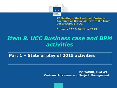 Item 8. UCC Business case and BPM activities Part 1 – State of play of 2015 activities DG TAXUD, Unit A3 Customs Processes and Project Management 7 th.