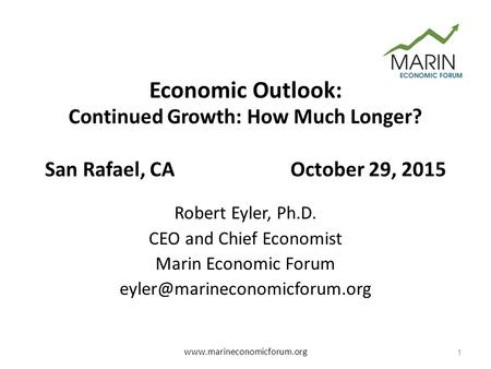 Economic Outlook: Continued Growth: How Much Longer? San Rafael, CAOctober 29, 2015 Robert Eyler, Ph.D. CEO and Chief Economist Marin Economic Forum