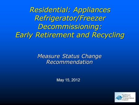 Residential: Appliances Refrigerator/Freezer Decommissioning: Early Retirement and Recycling May 15, 2012 Measure Status Change Recommendation.