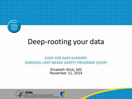 Deep-rooting your data CUSP FOR SAFE SURGERY: SURGICAL UNIT-BASED SAFETY PROGRAM (SUSP) Elizabeth Wick, MD November 11, 2014.